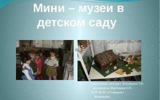 Оформление мини музея в детском саду. Творческий проект «мини – музеи в детском саду» творческий проект «мини – музеи в детском саду» муниципальное дошкольное образовательное учреждение детский